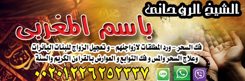 حل جميع الخلافات الزوجية و رد المطلقات الشيخ باسم المغربي 00201226252337